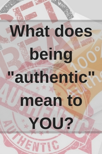 "What does being ""authentic mean to YOU?"