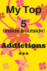 My top 5 fave (inside & outside) addictions.